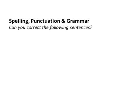 Spelling, Punctuation & Grammar Can you correct the following sentences?