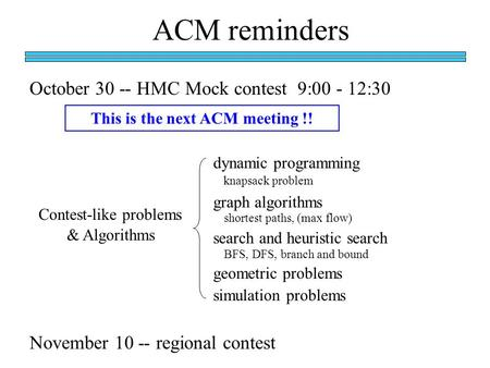 ACM reminders October 30 -- HMC Mock contest 9:00 - 12:30 November 10 -- regional contest This is the next ACM meeting !! Contest-like problems dynamic.