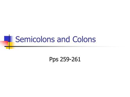 Semicolons and Colons Pps 259-261.