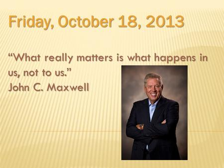 "Friday, October 18, 2013 ""What really matters is what happens in us, not to us."" John C. Maxwell."