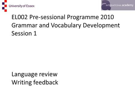 EL002 Pre-sessional Programme 2010 Grammar and Vocabulary Development Session 1 Language review Writing feedback.