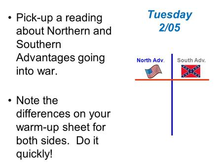 Tuesday 2/05 Pick-up a reading about Northern and Southern Advantages going into war. Note the differences on your warm-up sheet for both sides. Do it.