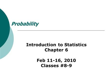 Probability Introduction to Statistics Chapter 6 Feb 11-16, 2010 Classes #8-9.