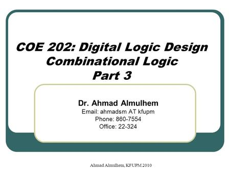 Ahmad Almulhem, KFUPM 2010 COE 202: Digital Logic Design Combinational Logic Part 3 Dr. Ahmad Almulhem Email: ahmadsm AT kfupm Phone: 860-7554 Office: