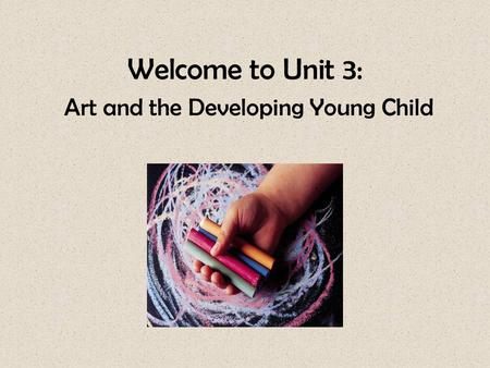 Welcome to Unit 3: Art and the Developing Young Child