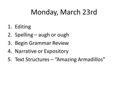 "Monday, March 23rd 1.Editing 2.Spelling – augh or ough 3.Begin Grammar Review 4.Narrative or Expository 5.Text Structures – ""Amazing Armadillos"""