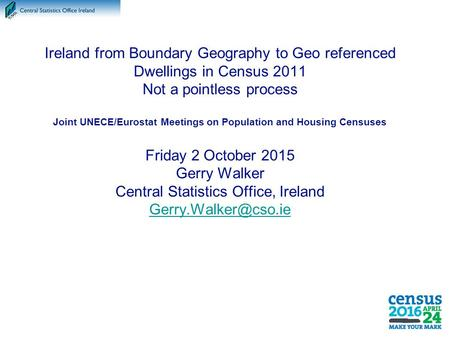Ireland from Boundary Geography to Geo referenced Dwellings in Census 2011 Not a pointless process Joint UNECE/Eurostat Meetings on Population and Housing.