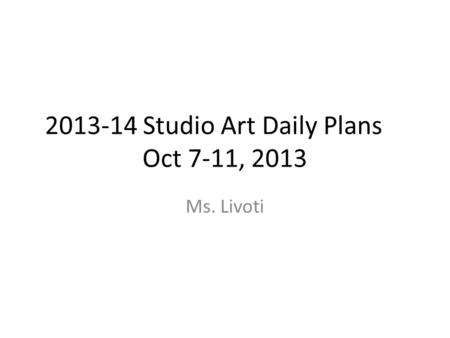 2013-14 Studio Art Daily Plans Oct 7-11, 2013 Ms. Livoti.