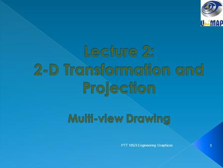 1 PTT 105/3 Engineering Graphicss.  Projection Theory  Multi-view Projection  Principle views & View placement  Projection angle  Detail drawing: