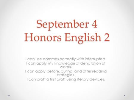 September 4 Honors English 2 I can use commas correctly with interrupters. I can apply my knowledge of denotation of words. I can apply before, during,