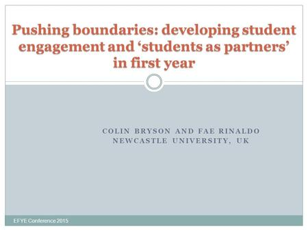 COLIN BRYSON AND FAE RINALDO NEWCASTLE UNIVERSITY, UK EFYE Conference 2015 Pushing boundaries: developing student engagement and 'students as partners'