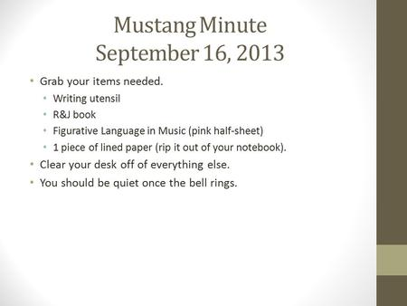 Mustang Minute September 16, 2013 Grab your items needed. Writing utensil R&J book Figurative Language in Music (pink half-sheet) 1 piece of lined paper.