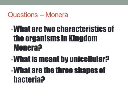 Questions – Monera What are two characteristics of the organisms in Kingdom Monera? What is meant by unicellular? What are the three shapes of bacteria?