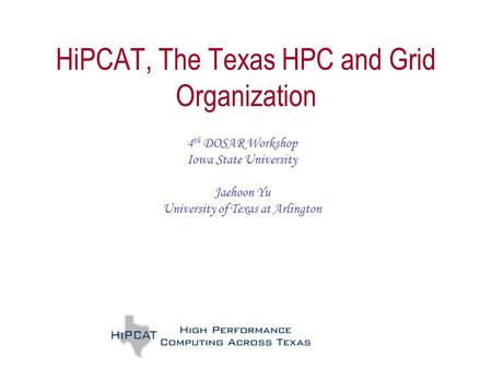 HiPCAT, The Texas HPC and Grid Organization 4 th DOSAR Workshop Iowa State University Jaehoon Yu University of Texas at Arlington.