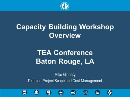 Capacity Building Workshop Overview TEA Conference Baton Rouge, LA Mike Ginnaty Director, Project Scope and Cost Management.