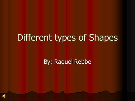 Different types of Shapes By: Raquel Rebbe We can make different shapes!! Circles Triangles Quadrilaterals And so much more!