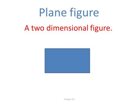 Plane figure A two dimensional figure. Chapter 10.