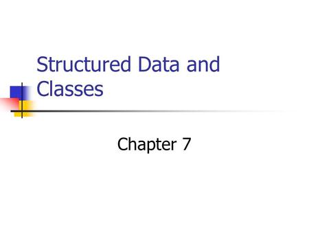 Structured Data and Classes Chapter 7. Combining Data into Structures Structure: C++ construct that allows multiple variables to be grouped together Structure.