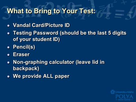 What to Bring to Your Test: l Vandal Card/Picture ID l Testing Password (should be the last 5 digits of your student ID) l Pencil(s) l Eraser l Non-graphing.
