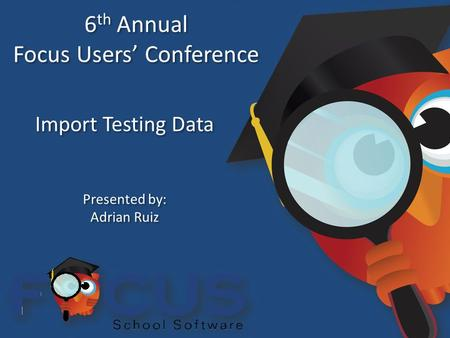 6 th Annual Focus Users' Conference 6 th Annual Focus Users' Conference Import Testing Data Presented by: Adrian Ruiz Presented by: Adrian Ruiz.