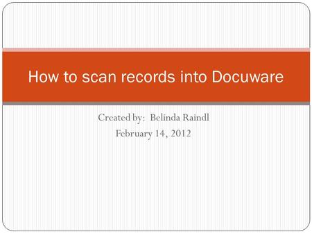 Created by: Belinda Raindl February 14, 2012 How to scan records into Docuware.