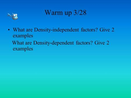 Warm up 3/28 What are Density-independent factors? Give 2 examples What are Density-dependent factors? Give 2 examples.
