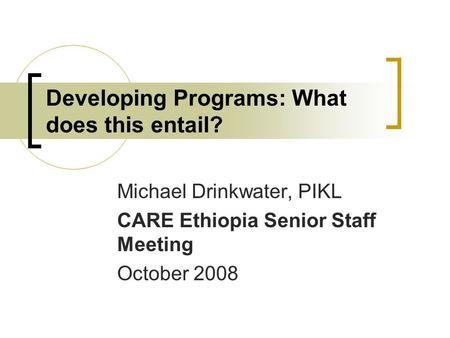 Developing Programs: What does this entail? Michael Drinkwater, PIKL CARE Ethiopia Senior Staff Meeting October 2008.