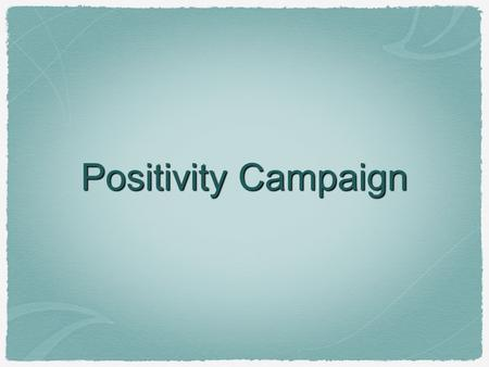 Positivity Campaign. Establish the Problem Include at least five pieces of evidence. Facts Data Expert Opinions Testimonials Focus on convincing your.