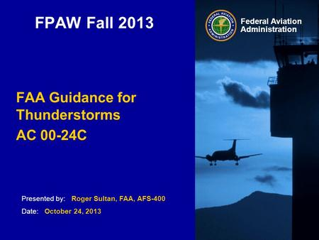 Presented by: Roger Sultan, FAA, AFS-400 Date: October 24, 2013 Federal Aviation Administration FPAW Fall 2013 FAA Guidance for Thunderstorms AC 00-24C.