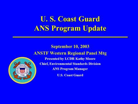 U. S. Coast Guard ANS Program Update September 10, 2003 ANSTF Western Regional Panel Mtg Presented by LCDR Kathy Moore Chief, Environmental Standards Division.