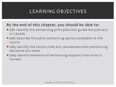 By the end of this chapter, you should be able to:  LO1 Identify the sentencing principles that guide the judiciary in Canada  LO2 Describe the adult.