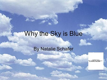 Why the Sky is Blue By Natalie Schafer. Introduction This power point presentation will strech your minds to the SKY with knowledge as to why the sky.