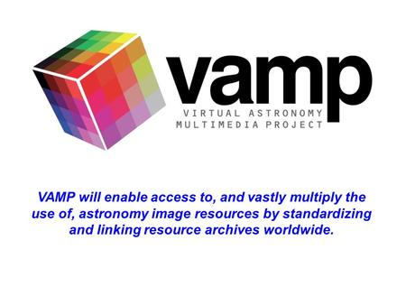 VAMP will enable access to, and vastly multiply the use of, astronomy image resources by standardizing and linking resource archives worldwide.