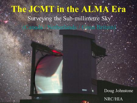 The JCMT in the ALMA Era Surveying the Sub-millimetre Sky (Canada / Netherlands / Great Britain) Doug Johnstone NRC/HIA.