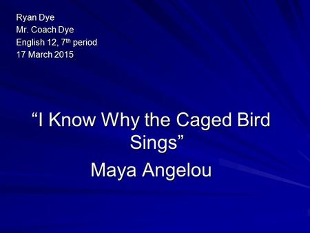 "Ryan Dye Mr. Coach Dye English 12, 7 th period 17 March 2015 ""I Know Why the Caged Bird Sings"" Maya Angelou."