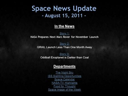 Space News Update - August 15, 2011 - In the News Story 1: Story 1: NASA Prepares Next Mars Rover for November Launch Story 2: Story 2: GRAIL Launch Less.