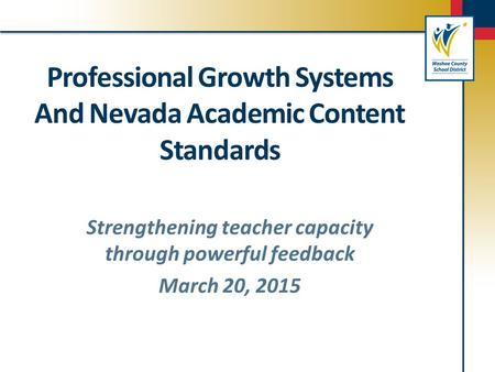 Professional Growth Systems And Nevada Academic Content Standards Strengthening teacher capacity through powerful feedback March 20, 2015.