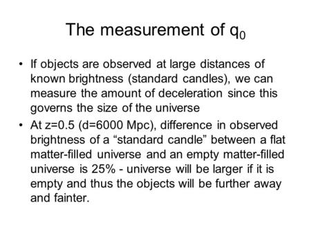 The measurement of q 0 If objects are observed at large distances of known brightness (standard candles), we can measure the amount of deceleration since.