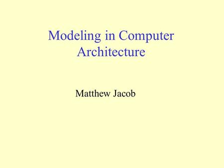 Modeling in Computer Architecture Matthew Jacob. Architecture Evaluation Challenges Skadron, Martonosi, August, Hill, Lilja and Pai, IEEE Computer, Aug.