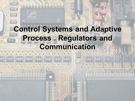 Control Systems and Adaptive Process. Regulators and Communication 1.