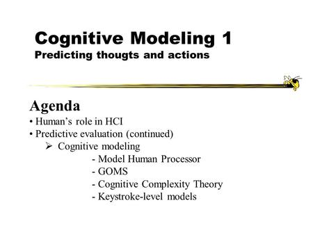 Cognitive Modeling 1 Predicting thougts and actions Agenda Human's role in HCI Predictive evaluation (continued)  Cognitive modeling - Model Human Processor.