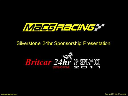 Silverstone 24hr Sponsorship Presentation Copyright 2011 MacG Racing Ltd. www.macgracing.co.uk.
