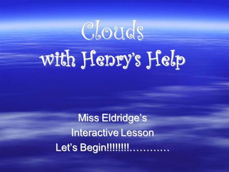 Clouds with Henry's Help Miss Eldridge's Interactive Lesson Let's Begin!!!!!!!!…………