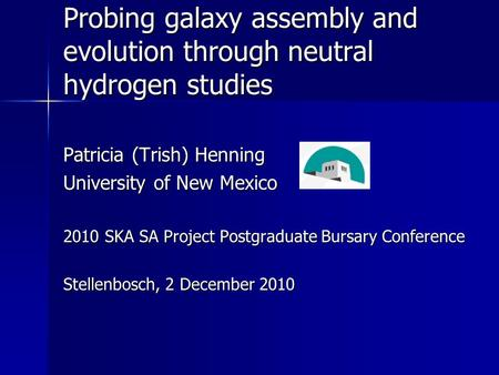 Probing galaxy assembly and evolution through neutral hydrogen studies Patricia (Trish) Henning University of New Mexico 2010 SKA SA Project Postgraduate.