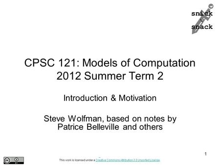 Snick  snack CPSC 121: Models of Computation 2012 Summer Term 2 Introduction & Motivation Steve Wolfman, based on notes by Patrice Belleville and others.