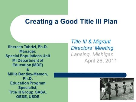 Creating a Good Title III Plan Title III & Migrant Directors' Meeting Lansing, Michigan April 26, 2011 Shereen Tabrizi, Ph.D. Manager, Special Populations.