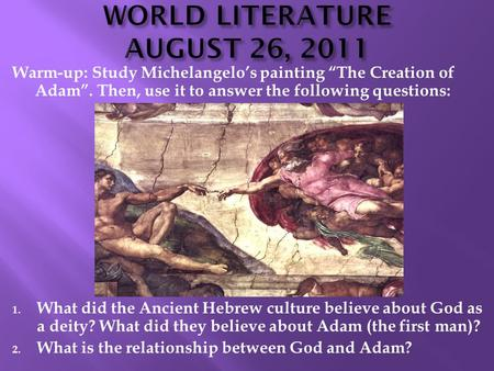 "Warm-up: Study Michelangelo's painting ""The Creation of Adam"". Then, use it to answer the following questions: 1. What did the Ancient Hebrew culture believe."