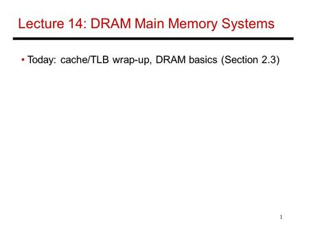 1 Lecture 14: DRAM Main Memory Systems Today: cache/TLB wrap-up, DRAM basics (Section 2.3)