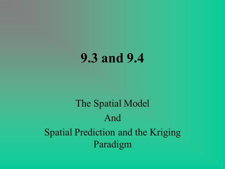 9.3 and 9.4 The Spatial Model And Spatial Prediction and the Kriging Paradigm.
