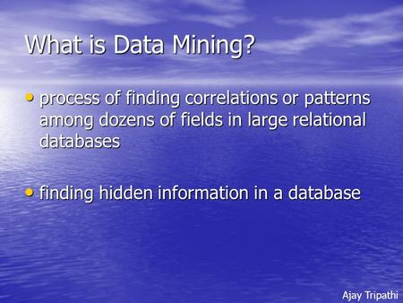 What is Data Mining? process of finding correlations or patterns among dozens of fields in large relational databases process of finding correlations or.